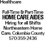 Healthcare Full-Time & Part-Time Home Care Aides Hiring for all Shifts Northeastern Home Care. Columbia County 570-359-2436