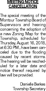 MEETINGNOTICE CANCELLATION The special meeting of the Montour Township Board of Supervisors and hearing concerning the adoption of a new Zoning Map for the Township, scheduled for Thursday, August 16, 2018, at 6:30 P.M., have been canceled due to the flooding caused by recent storms. The hearing will be rescheduled for a later date and notice thereof required by law will be provided.Danielle BerkesTownship Secretary