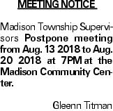 Meeting Notice Madison Township Supervisors Postpone meeting from Aug. 13 2018 to Aug. 20 2018 at 7PMat the Madison Community Center. Gleenn Titman