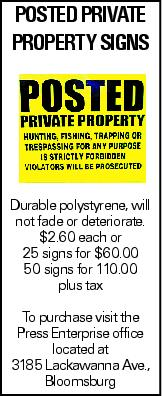 POSTED PRIVATE Property Signs Durable polystyrene, will not fade or deteriorate. $2.60 each or 25 signs for $60.00 50 signs for 110.00 plus tax To purchase visit the Press Enterprise office located at 3185 Lackawanna Ave., Bloomsburg