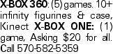 X-BOX 360: (5) games. 10+ infinity figurines & case, Kinect X-BOX ONE: (1) game, Asking $20 for all. Call 570-582-5359
