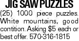 Jig Saw Puzzles (25) 1000 piece puzzles. White mountains, good contition. Asking $5 each or best offer. 570-316-1815