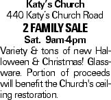 Katy's Church 440 Katy's Church Road 2 FAMILY SALE Sat. 9am-4pm Variety & tons of new Halloween & Christmas! Glassware. Portion of proceeds will benefit the Church's ceiling restoration.