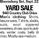 BloomsburgSat., Sept. 22 Yard Sale 940 Country Club Drive Men's clothing: Shirts, leisure ware, T shirts, slacks, suits, wool zippered sweaters, shoes, sports jackets, winter coats, belts & misc. Mostly size medium.