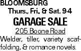 Bloomsburg Thurs., Fri., & Sat. 9-4 Garage sale 205 Boone Road Welder, tiller, variety scaffolding, & romance novels.