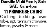 Danville Multi-Family Sale SAT., 8am-4pm 11 primrose court Clothing, bedding, foyer table, apt. items, microwave, lamps, jewelry & more!