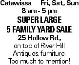 Catawissa Fri., Sat., Sun 8 am - 5 pm SUPER LARGE 5 FAMILY YARD SALE 25 Hollow Rd., on top of River Hill Antiques, furniture. Too much to mention!