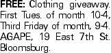 FREE:Clothing giveaway. First Tues. of month 10-4, Third Friday of month, 9-4. AGAPE, 19 East 7th St. Bloomsburg.