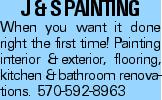 J & S Painting When you want it done right the first time! Painting interior &exterior, flooring, kitchen &bathroom renovations. 570-592-8963