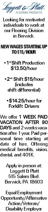 Looking for motivated individuals to work at our Flooring Division in Berwick. New WagEs Starting Up to $15/hour --1st Shift Production $13.50/hour --2nd Shift $15/hour (includes shift differential) --$14.25/hour for Forklift Drivers We offer 1 week paid vacation after 90 days and 2 weeks vacation after 1 year. Paid personal time starting at date of hire. Offering medical benefits, vision, dental, and 401K. Apply in person at: Leggett & Platt 515 Salem Blvd. Berwick, PA 18603 Equal Employment Opportunity/Affirmative Action/Veteran/ Disability Employer