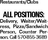 Restaurants/Clubs All Positions: Delivery, Waiter/Waitress, Pizza/Sandwich Person, Counter Person. Call 570-855-3689