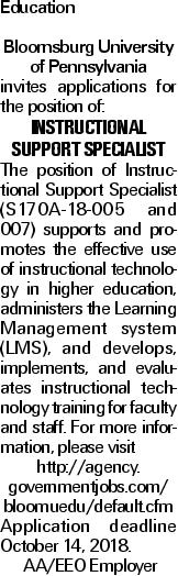 Education Bloomsburg University of Pennsylvania invites applications for the position of: Instructional Support Specialist The position of Instructional Support Specialist (S170A-18-005 and 007) supports and promotes the effective use of instructional technology in higher education, administers the Learning Management system (LMS), and develops, implements, and evaluates instructional technology training for faculty and staff. For more information, please visit http://agency. governmentjobs.com/ bloomuedu/default.cfm Application deadline October 14, 2018. AA/EEO Employer