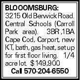 Blooomsburg: 3215 Old Berwick Road. Central Schools (Carroll Park area). 3BR,1BA Cape Cod, Carport, new KT, bath, gas heat, set up for first floor living. 1/4 acre lot. $149,900 Call 570-204-6550