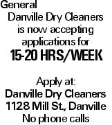 General Danville Dry Cleaners is now accepting applications for 15-20 hrs/week Apply at: Danville Dry Cleaners 1128 Mill St., Danville No phone calls