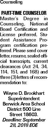 Counseling Part-time counselor Master's Degree in Counseling, National Board Certification and License preferred, Student Assistance Program certification preferred. Please send cover letter, resume, sealed official transcripts, current clearances (Act 24, 34, 114, 151, and 168) and three (3) letters of recommendation to: Wayne D. Brookhart Superintendent Berwick Area School District 500 Line Street 18603. Deadline: September 28, 2018 EOE