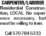 carpenter/laborer Residential Construction, local. No experience necessary, but must be willing to train. Call 570-784-5333