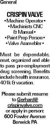 General Crispin Valve --Machine Operator-- --Machinists CNC & Manual-- --Paint Prep Person-- --Valve Assmebler-- Must be dependable, neat, organized and able to pass pre-employment drug screening. Benefits include health insurance, 401k &vacation. Please submit resume to Gerhard@ crispinvalve.com or apply in person: 600 Fowler Avenue Berwick PA