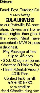 Drivers Fanelli Bros. Trucking Co. is now hiring CDL-A DRIVERS to our Pottsville, PA operation. Drivers are home most nights throughout the week. Must have acceptable MVR & pass a drug test. Pay Package offers: --Up to .45 cpm --$ 2,000 sign on bonus --Vacation & Holiday Pay --Health/Dental/Vision/ 401K Plan Contact Rick Fanelli 570-640-5730 or by email at: rfanelli@fanellitrucking.com
