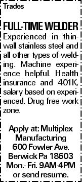 Trades Full-Time Welder Experienced in thin-wall stainless steel and all other types of welding. Machine experience helpful. Health insurance and 401K, salary based on experienced. Drug free work zone. Apply at: Multiplex Manufacturing 600 Fowler Ave. Berwick Pa 18603 Mon.- Fri. 9AM-4PM or send resume.