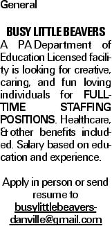 General Busy Little Beavers A PADepartment of Education Licensed facility is looking for creative, caring, and fun loving individuals for Full-Time Staffing positions. Healthcare, &other benefits included. Salary based on education and experience. Apply in person or send resume to busylittlebeaversdanville@gmail.com