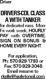 Driver DRIVERS-CDL Class A with Tanker for dedicated runs. Mon-Fri work week, HOURLY PAY with OVERTIME, SIGN ON BONUS & HOME EVERY NIGHT. For application, Ph: 570-929-1793 or Fax: 570-929-3048 Email resume to rkelly@hazletonoil.com