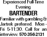 Experienced Full-Time Evening bartender Familiar with gambling & Jartrek preferred. Mon - Fri 5-11:30. Call for an interview. 570-356-2131