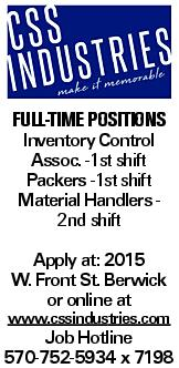 Full-time positions Inventory Control Assoc. -1st shift Packers -1st shift Material Handlers - 2nd shift Apply at: 2015 W. Front St. Berwick or online at www.cssindustries.com Job Hotline 570-752-5934 x 7198