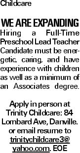 Childcare WE ARE EXPANDING Hiring a Full-Time Preschool Lead Teacher Candidate must be energetic, caring, and have experience with children as well as a minimum of an Associates degree. Apply in person at Trinity Childcare: 84 Lombard Ave, Danville. or email resume to trinitychildcare3@ yahoo.com. EOE