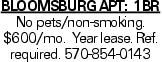 BLOOMSBURG APT: 1BR No pets/non-smoking. $600/mo. Year lease. Ref. required. 570-854-0143