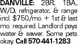 Danville: 2BR, 1BA, W/D, refrigerator, & range incl. $750/mo. + 1st & last mo. required. Landlord pays water & sewer. Some pets okay. Call 570-441-1283