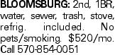 Bloomsburg: 2nd, 1BR, water, sewer, trash, stove, refrig. included. No pets/smoking. $520/mo. Call 570-854-0051