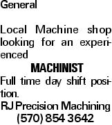 General Local Machine shop looking for an experienced machinist Full time day shift position. RJ Precision Machining (570) 854 3642