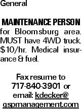 General MAINTENANCE PERSON for Bloomsburg area. MUST have 4WD truck. $10/hr. Medical insurance & fuel. Fax resume to 717-840-3901 or email: kdecker@ gspmanagement.com