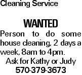 Cleaning Service wanted Person to do some house cleaning, 2 days a week, 8am to 4pm. Ask for Kathy or Judy 570-379-3673