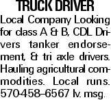 truck Driver Local Company Looking for class A & B, CDL Drivers tanker endorsement, & tri axle drivers. Hauling agricultural commodities. Local runs. 570-458--6567 lv. msg.