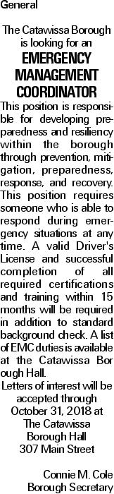 General The Catawissa Borough is looking for an Emergency Management Coordinator This position is responsible for developing preparedness and resiliency within the borough through prevention, mitigation, preparedness, response, and recovery. This position requires someone who is able to respond during emergency situations at any time. A valid Driver's License and successful completion of all required certifications and training within 15 months will be required in addition to standard background check. A list of EMC duties is available at the Catawissa Bor ough Hall. Letters of interest will be accepted through October 31, 2018 at The Catawissa Borough Hall 307 Main Street Connie M. Cole Borough Secretary