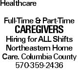 Healthcare Full-Time & Part-Time CAREGIVERS Hiring for all Shifts Northeastern Home Care. Columbia County 570-359-2436