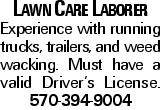 Lawn Care Laborer Experience with running trucks, trailers, and weed wacking. Must have a valid Driver's License. 570-394-9004