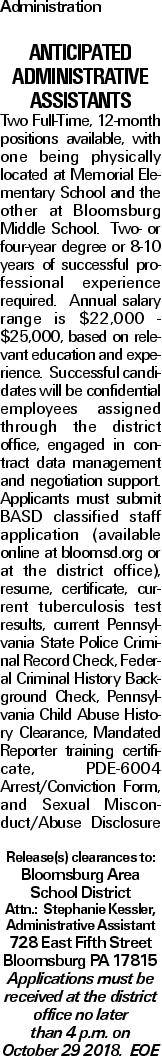 Administration Anticipated Administrative Assistants Two Full-Time, 12-month positions available, with one being physically located at Memorial Elementary School and the other at Bloomsburg Middle School. Two- or four-year degree or 8-10 years of successful professional experience required. Annual salary range is $22,000 - $25,000, based on relevant education and experience. Successful candidates will be confidential employees assigned through the district office, engaged in contract data management and negotiation support. Applicants must submit BASD classified staff application (available online at bloomsd.org or at the district office), resume, certificate, current tuberculosis test results, current Pennsylvania State Police Criminal Record Check, Federal Criminal History Background Check, Pennsylvania Child Abuse History Clearance, Mandated Reporter training certificate, PDE-6004 Arrest/Conviction Form, and Sexual Misconduct/Abuse Disclosure Release(s) clearances to: Bloomsburg Area School District Attn.: Stephanie Kessler, Administrative Assistant 728 East Fifth Street Bloomsburg PA 17815 Applications must be received at the district office no later than 4 p.m. on October 29 2018. EOE