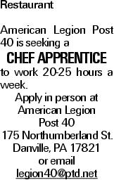 Restaurant American Legion Post 40 is seeking a Chef apprentice to work 20-25 hours a week. Apply in person at American Legion Post 40 175 Northumberland St. Danville, PA 17821 or email legion40@ptd.net