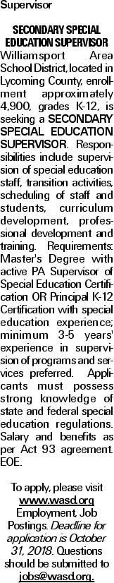 Supervisor Secondary Special Education Supervisor Williamsport Area School District, located in Lycoming County, enrollment approximately 4,900, grades K-12, is seeking a Secondary Special Education Supervisor. Responsibilities include supervision of special education staff, transition activities, scheduling of staff and students, curriculum development, professional development and training. Requirements: Master's Degree with active PA Supervisor of Special Education Certification OR Principal K-12 Certification with special education experience; minimum 3-5 years' experience in supervision of programs and services preferred. Applicants must possess strong knowledge of state and federal special education regulations. Salary and benefits as per Act 93 agreement. EOE. To apply, please visit www.wasd.org Employment, Job Postings. Deadline for application is October 31, 2018. Questions should be submitted to jobs@wasd.org.