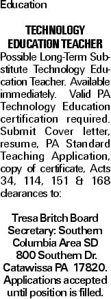 Education TECHNOLOGY EDUCATION TEACHER Possible Long-Term Substitute Technology Education Teacher. Available immediately. Valid PA Technology Education certification required. Submit Cover letter, resume, PA Standard Teaching Application, copy of certificate, Acts 34, 114, 151 & 168 clearances to: Tresa Britch Board Secretary: Southern Columbia Area SD 800 Southern Dr. Catawissa PA 17820. Applications accepted until position is filled.