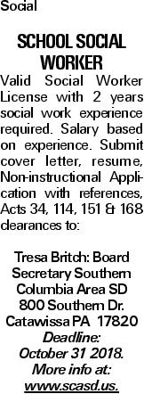 Social SCHOOL SOCIAL WORKER Valid Social Worker License with 2 years social work experience required. Salary based on experience. Submit cover letter, resume, Non-instructional Application with references, Acts 34, 114, 151 & 168 clearances to: Tresa Britch: Board Secretary Southern Columbia Area SD 800 Southern Dr. Catawissa PA 17820 Deadline: October 31 2018. More info at: www.scasd.us.