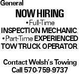 General Now Hiring --Full-Time inspection mechanic. --Part-Time experienced tow truck operator. Contact Welsh's Towing Call 570-759-9737