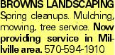 Browns LANDSCAPING Spring cleanups. Mulching, mowing, tree service. Now providing service in Millville area. 570-594-1910