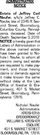 ADMINISTRATRIX NOTICE Estate of Jeffrey Carl Neufer, a/k/a Jeffrey C. Neufer, late of 2345 R. Second Street, Bloomsburg, Columbia County, Pennsylvania, deceased. Date of Death: September 3, 2018NOTICE is hereby given that Letters of Administration in the above named estate have been granted to Nichole I. Neufer, to whom all persons owing said estate are requested to make payment, and those having claims or demands against it make known the same without delay at the Law Office of Kreisher & Gregorowicz, 401 S. Market Street, Bloomsburg, Pennsylvania 17815.Nichole I. NeuferAdministratrix KREISHER & GREGOROWICZ WILLIAM S. KREISHER ESQUIRE 401 S. MARKET STREET BLOOMSBURG, PA 17815