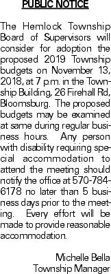 Public Notice The Hemlock Township Board of Supervisors will consider for adoption the proposed 2019 Township budgets on November 13, 2018, at 7 p.m. in the Township Building, 26 Firehall Rd, Bloomsburg. The proposed budgets may be examined at same during regular business hours. Any person with disability requiring special accommodation to attend the meeting should notify the office at 570-784-6178 no later than 5 business days prior to the meeting. Every effort will be made to provide reasonable accommodation. Michelle Bella Township Manager
