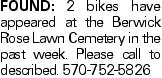 Found: 2 bikes have appeared at the Berwick Rose Lawn Cemetery in the past week. Please call to described. 570-752-5826