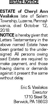 ESTATE NOTICE ESTATE of Cheryl Ann Vasilakos late of Salem Township, Luzerne, Pennsylvania, died October 12, 2018. Notice is hereby given that Letters Testamentary in the above named Estate have been granted to the undersigned. All persons owing said Estate are required to make payment, and those having claims or demands against it present the same without delay. Eric S. Vasilakos Executor 1710 Steel St. Berwick, PA 18603
