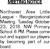 MEETING NOTICE Northwest Area Little League - Reorganizational Meeting. Tuesday, October 23, 2018. NW Primary School 6 PM. Please come out and support our players by becoming part of our board.
